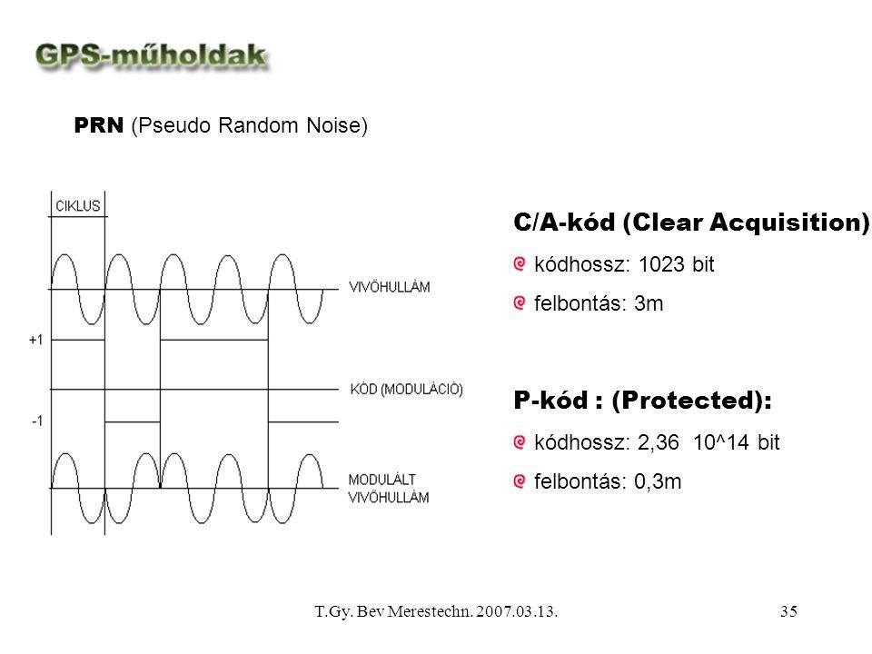 T.Gy. Bev Merestechn. 2007.03.13.35 PRN (Pseudo Random Noise) P-kód : (Protected): kódhossz: 2,36 10^14 bit felbontás: 0,3m C/A-kód (Clear Acquisition