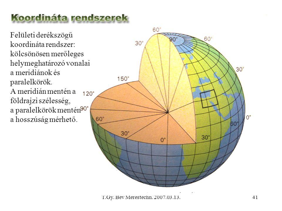 T.Gy. Bev Merestechn. 2007.03.13.41 Felületi derékszögű koordináta rendszer: kölcsönösen merőleges helymeghatározó vonalai a meridiánok és paralelkörö