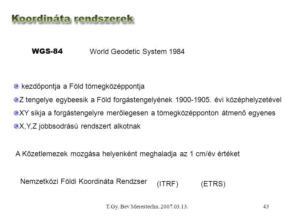 T.Gy. Bev Merestechn. 2007.03.13.43 WGS-84 World Geodetic System 1984 kezdőpontja a Föld tömegközéppontja Z tengelye egybeesik a Föld forgástengelyéne