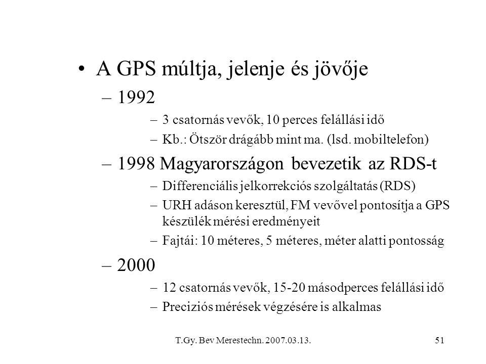 T.Gy. Bev Merestechn. 2007.03.13.51 A GPS múltja, jelenje és jövője –1992 –3 csatornás vevők, 10 perces felállási idő –Kb.: Ötször drágább mint ma. (l