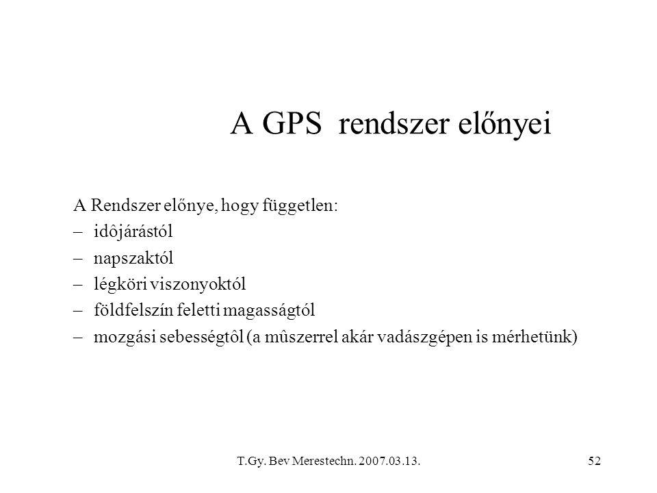 T.Gy. Bev Merestechn. 2007.03.13.52 A GPS rendszer előnyei A Rendszer előnye, hogy független: –idôjárástól –napszaktól –légköri viszonyoktól –földfels