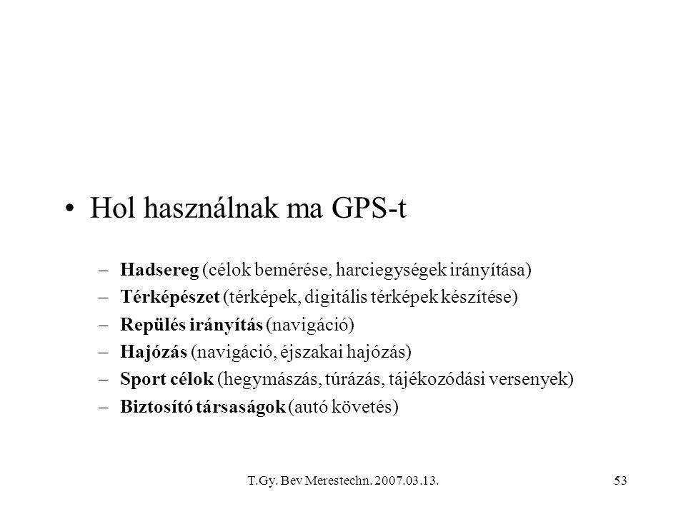 T.Gy. Bev Merestechn. 2007.03.13.53 Hol használnak ma GPS-t –Hadsereg (célok bemérése, harciegységek irányítása) –Térképészet (térképek, digitális tér
