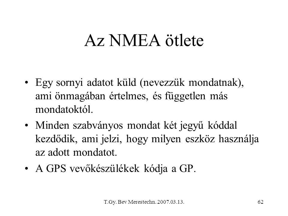 T.Gy. Bev Merestechn. 2007.03.13.62 Az NMEA ötlete Egy sornyi adatot küld (nevezzük mondatnak), ami önmagában értelmes, és független más mondatoktól.