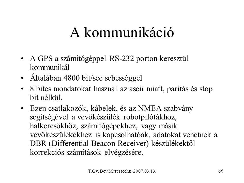T.Gy. Bev Merestechn. 2007.03.13.66 A kommunikáció A GPS a számítógéppel RS-232 porton keresztül kommunikál Általában 4800 bit/sec sebességgel 8 bites