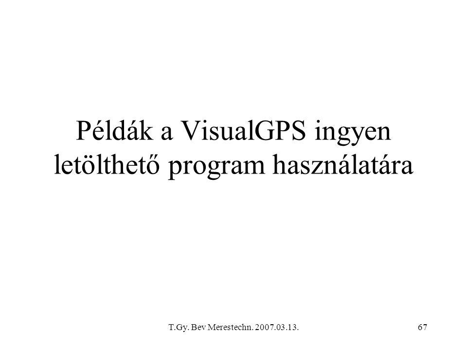 T.Gy. Bev Merestechn. 2007.03.13.67 Példák a VisualGPS ingyen letölthető program használatára