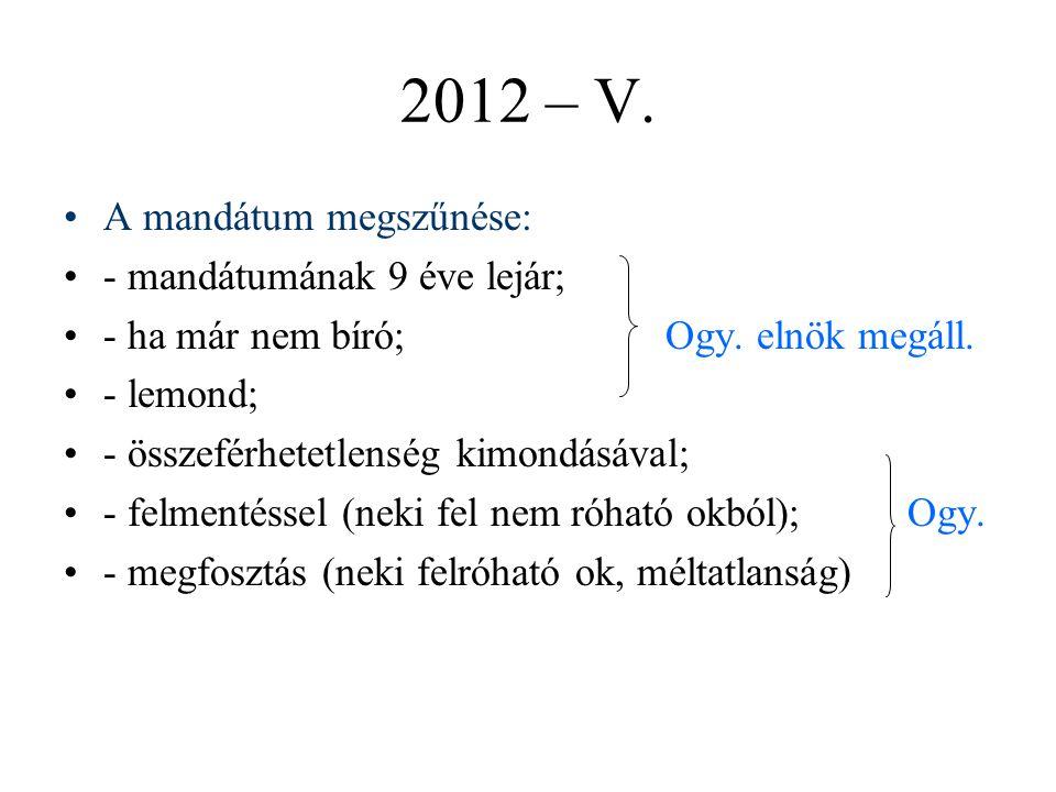 2012 – V.A mandátum megszűnése: - mandátumának 9 éve lejár; - ha már nem bíró; Ogy.