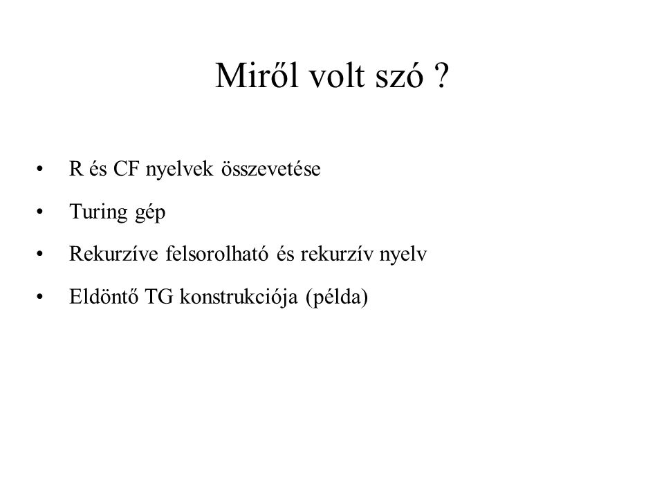 Miről volt szó ? R és CF nyelvek összevetése Turing gép Rekurzíve felsorolható és rekurzív nyelv Eldöntő TG konstrukciója (példa)