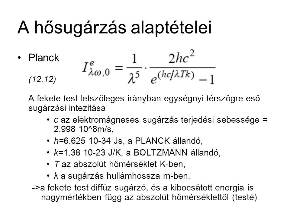 A hősugárzás alaptételei Planck (12.12) A fekete test tetszőleges irányban egységnyi térszögre eső sugárzási intezitása c az elektromágneses sugárzás terjedési sebessége = 2.998 10^8m/s, h=6.625 10-34 Js, a PLANCK állandó, k=1.38 10-23 J/K, a BOLTZMANN állandó, T az abszolút hőmérséklet K-ben, λ a sugárzás hullámhossza m-ben.
