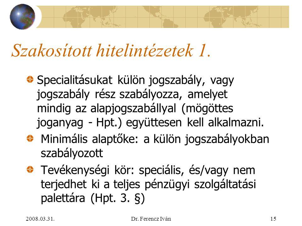2008.03.31.Dr. Ferencz Iván14 Pénzügyi intézmények rendszere Pénzügyi intézmény (PSZÁF felügyeli) Hitelintézet Bank Szakosított hitelintézet Szövetkez