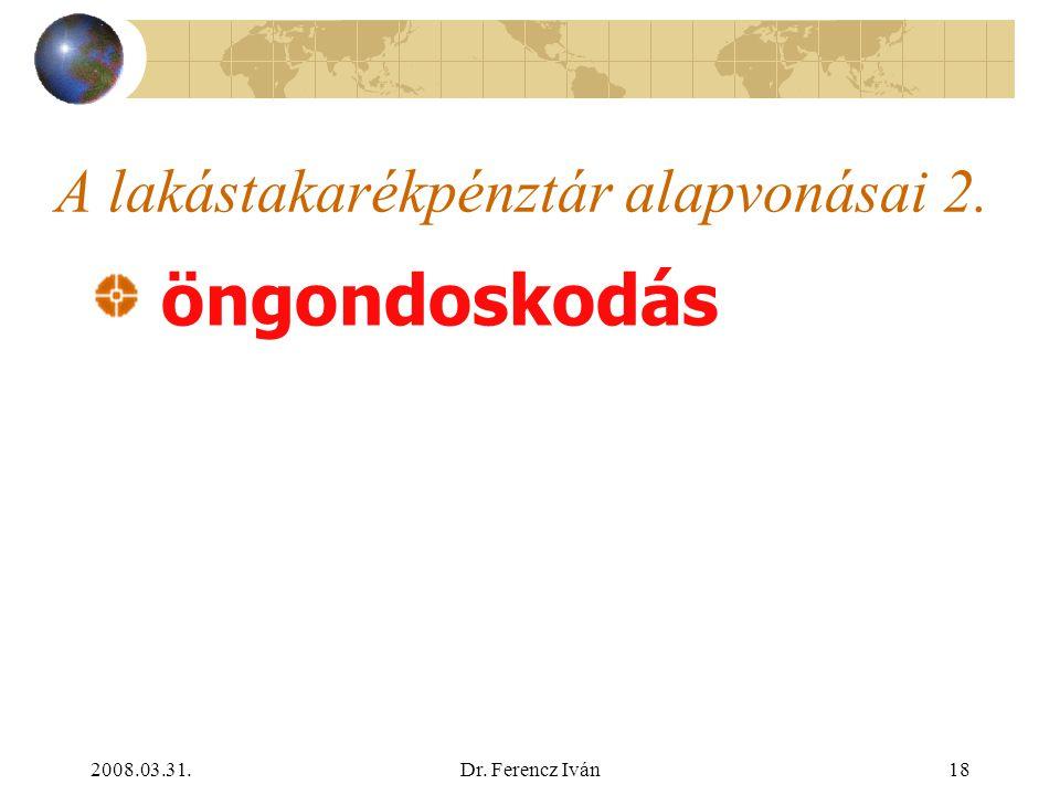 2008.03.31.Dr. Ferencz Iván17 A lakástakarékpénztár alapvonásai 1. Az állam az öngondoskodást támogatja lakás-takarékpénztár: lakáscélú előtakarékossá