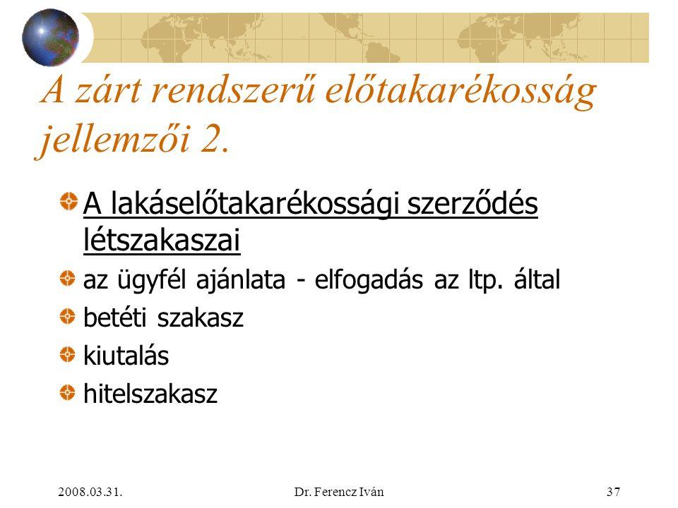 2008.03.31.Dr. Ferencz Iván36 A zárt rendszerű előtakarékosság jellemzői 1. Alanyai lakástakarékpénztár szerződő: lakáselőtakarékoskodó, betétes  adó