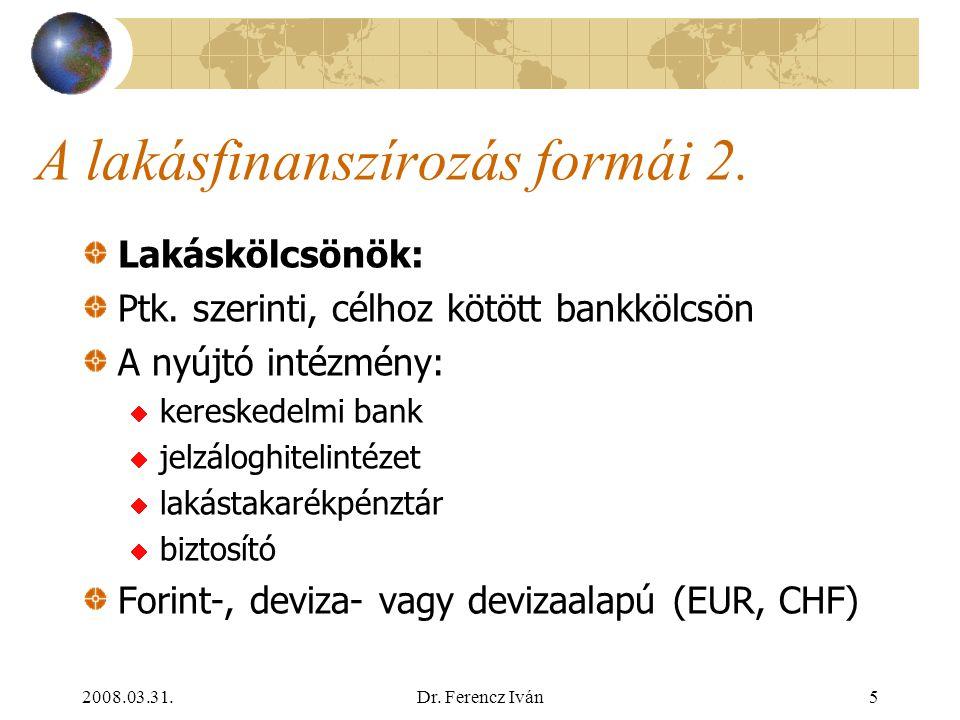 2008.03.31.Dr. Ferencz Iván4 A lakásfinanszírozás formái A polgár részéről: önerő, családi segítség, kaláka A pénzügyi szektor részéről: lakáskölcsönö