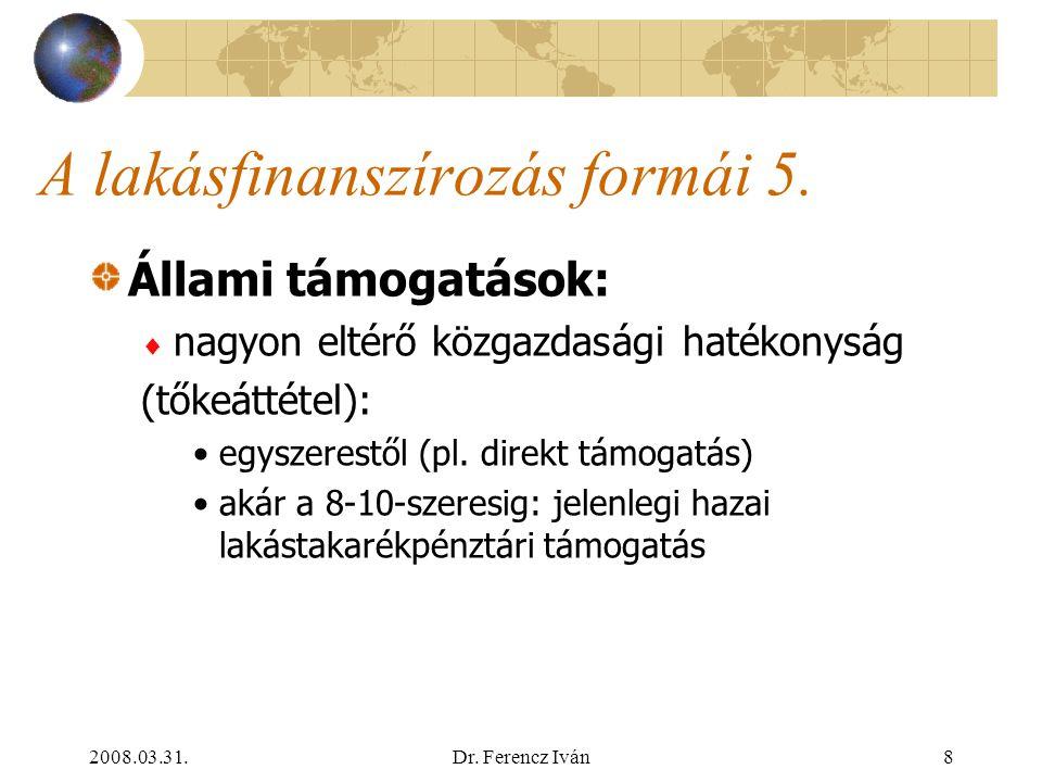 """2008.03.31.Dr. Ferencz Iván7 A lakásfinanszírozás formái 4. Állami támogatások:  direkt támogatás pl. """"szoc.pol."""", fél-""""szoc.pol.""""  (a pénzügyi szek"""