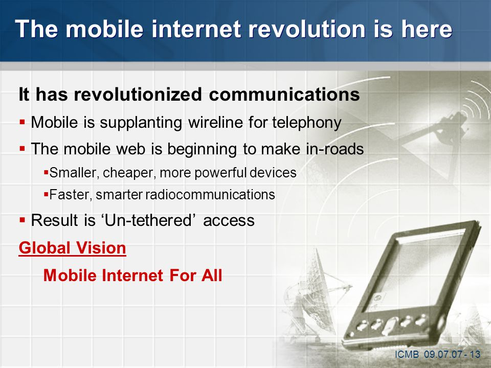 The mobile internet revolution is here It has revolutionized communications  Mobile is supplanting wireline for telephony  The mobile web is beginni
