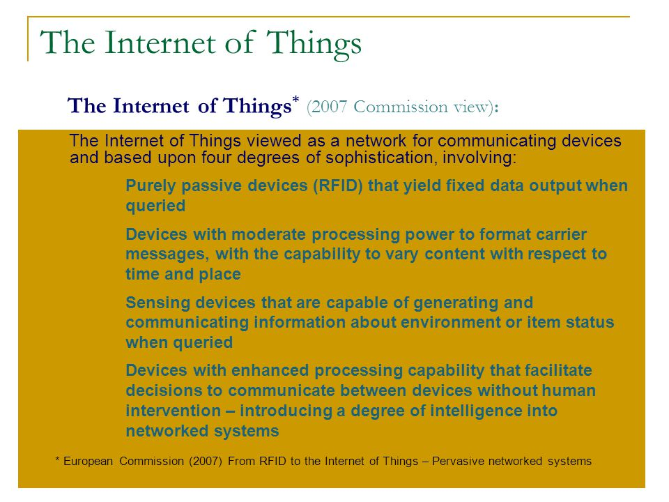 17 The Internet of Things * (2007 Commission view): The Internet of Things viewed as a network for communicating devices and based upon four degrees o