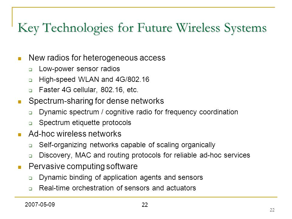 22 Key Technologies for Future Wireless Systems New radios for heterogeneous access  Low-power sensor radios  High-speed WLAN and 4G/802.16  Faster