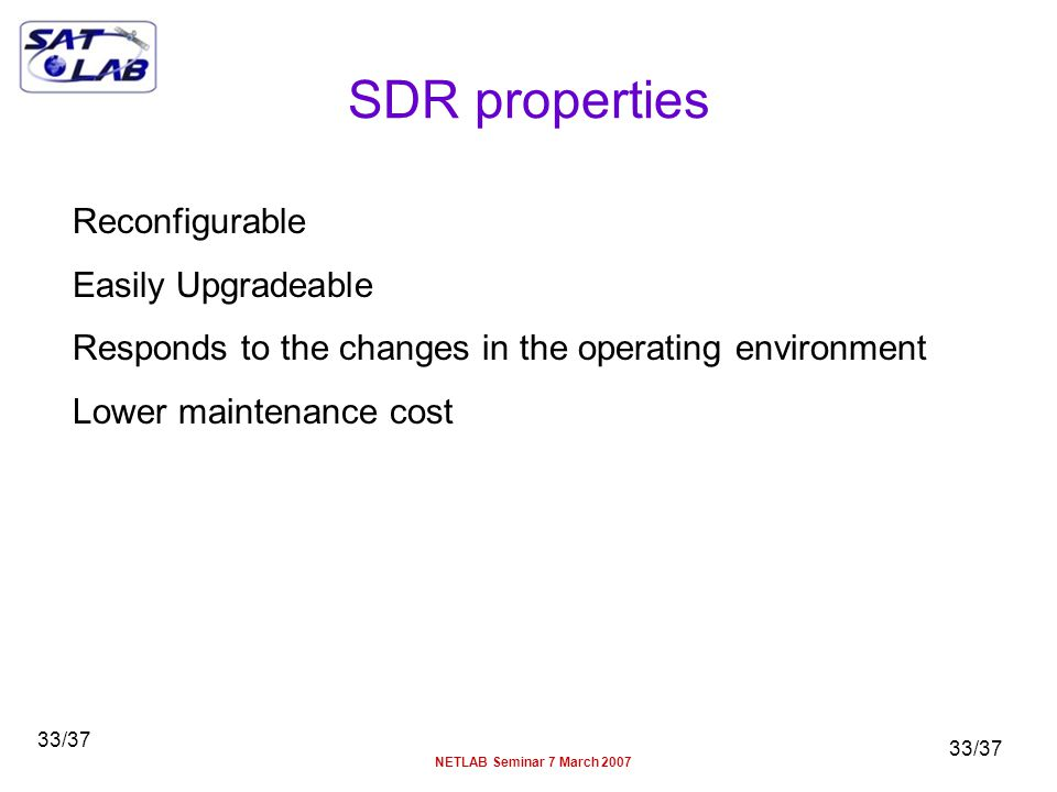 33/37 NETLAB Seminar 7 March 2007 33/37 SDR properties Reconfigurable Easily Upgradeable Responds to the changes in the operating environment Lower maintenance cost