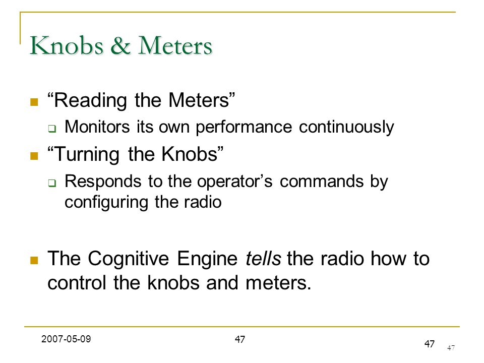 47 Knobs & Meters Reading the Meters  Monitors its own performance continuously Turning the Knobs  Responds to the operator's commands by configuring the radio The Cognitive Engine tells the radio how to control the knobs and meters.
