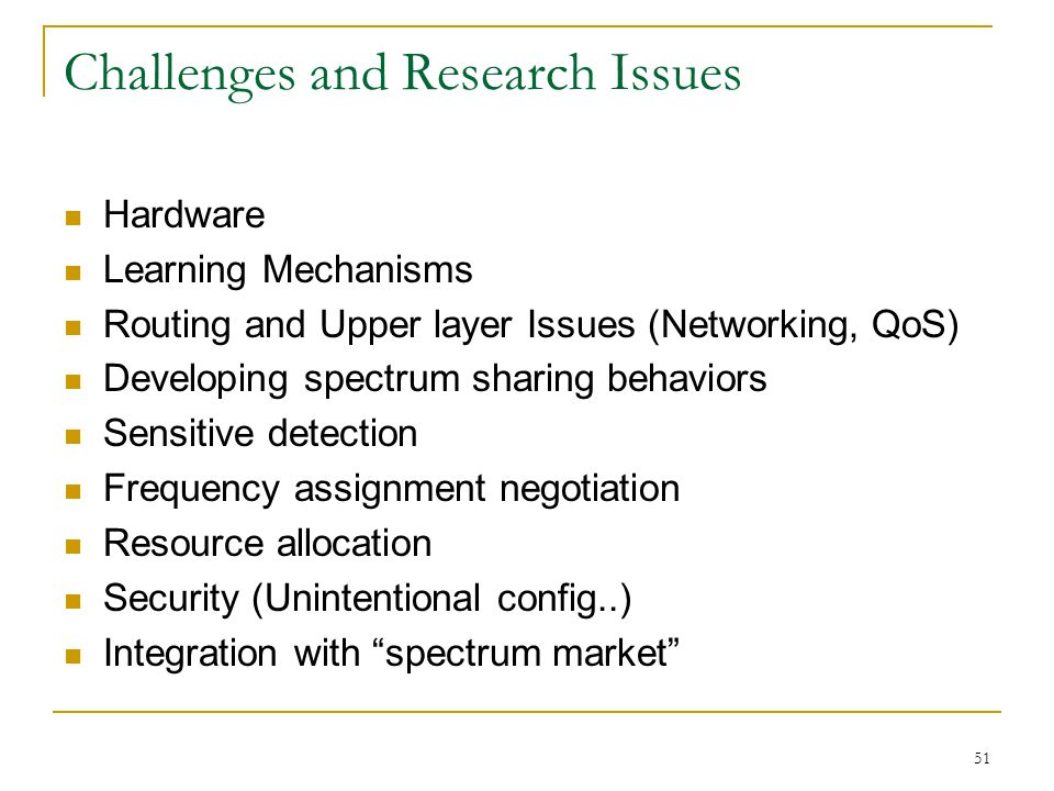 51 Challenges and Research Issues Hardware Learning Mechanisms Routing and Upper layer Issues (Networking, QoS) Developing spectrum sharing behaviors Sensitive detection Frequency assignment negotiation Resource allocation Security (Unintentional config..) Integration with spectrum market