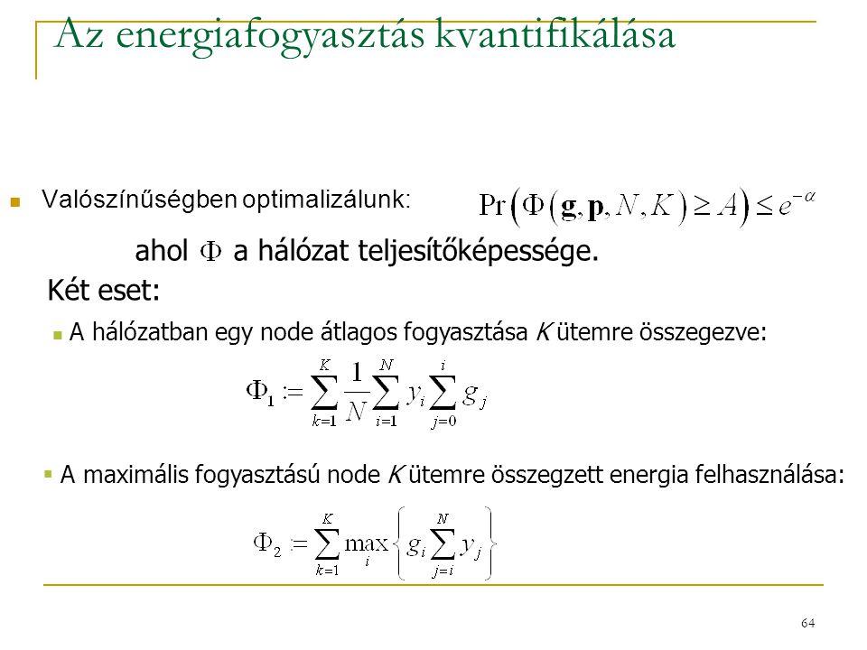 64 Az energiafogyasztás kvantifikálása Valószínűségben optimalizálunk:,  A maximális fogyasztású node K ütemre összegzett energia felhasználása: A hálózatban egy node átlagos fogyasztása K ütemre összegezve: ahol a hálózat teljesítőképessége.