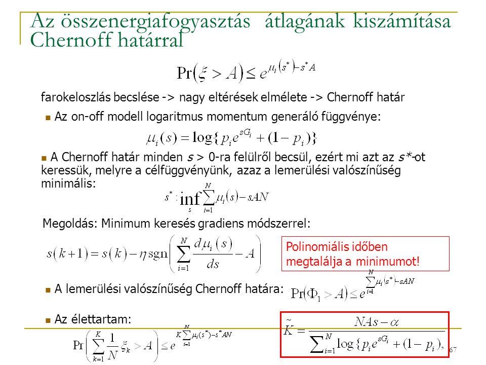 67 Az összenergiafogyasztás átlagának kiszámítása Chernoff határral A lemerülési valószínűség Chernoff határa: A Chernoff határ minden s > 0-ra felülről becsül, ezért mi azt az s*-ot keressük, melyre a célfüggvényünk, azaz a lemerülési valószínűség minimális: Az on-off modell logaritmus momentum generáló függvénye: farokeloszlás becslése -> nagy eltérések elmélete -> Chernoff határ Polinomiális időben megtalálja a minimumot.