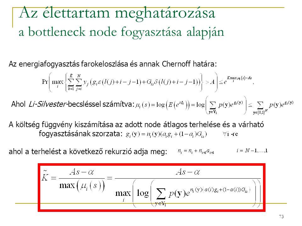 73 Az élettartam meghatározása a bottleneck node fogyasztása alapján A költség függvény kiszámítása az adott node átlagos terhelése és a várható fogyasztásának szorzata: ahol a terhelést a következő rekurzió adja meg: Az energiafogyasztás farokeloszlása és annak Chernoff határa: Ahol Li-Silvester-becsléssel számítva: