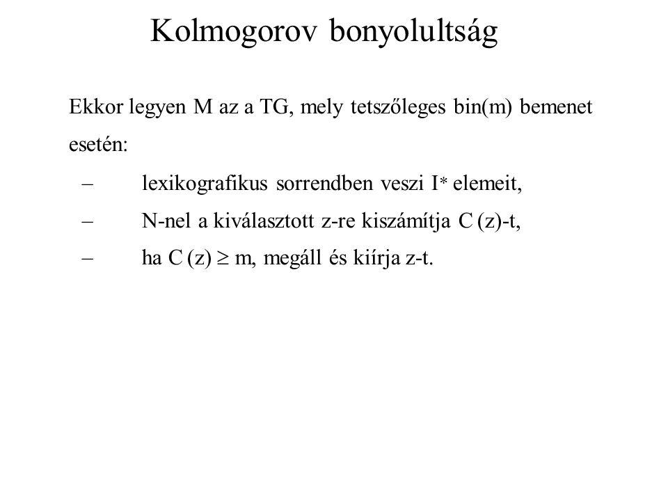 Kolmogorov bonyolultság Ekkor legyen M az a TG, mely tetszőleges bin(m) bemenet esetén: –lexikografikus sorrendben veszi I * elemeit, –N-nel a kiválasztott z-re kiszámítja C (z)-t, –ha C (z)  m, megáll és kiírja z-t.