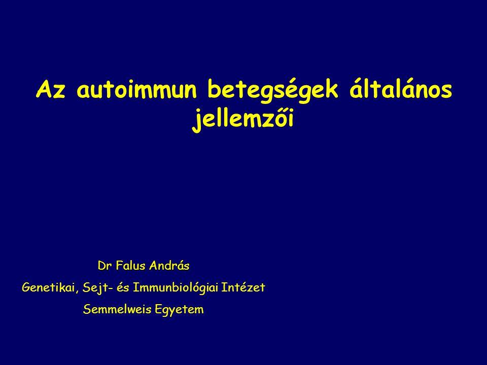 Az autoimmun betegségek általános jellemzői Dr Falus András Genetikai, Sejt- és Immunbiológiai Intézet Semmelweis Egyetem