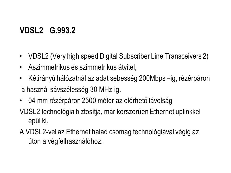VDSL2 G.993.2 VDSL2 (Very high speed Digital Subscriber Line Transceivers 2) Aszimmetrikus és szimmetrikus átvitel, Kétirányú hálózatnál az adat sebesség 200Mbps –ig, rézérpáron a használ sávszélesség 30 MHz-ig.