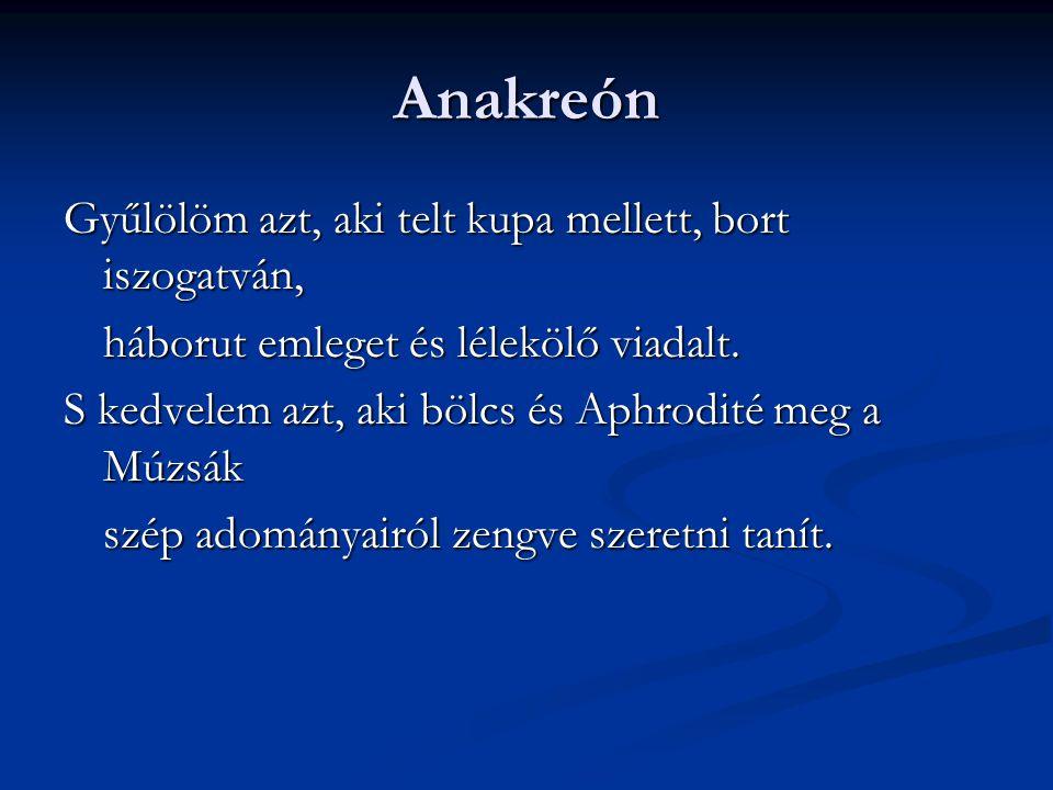 Anakreón Gyűlölöm azt, aki telt kupa mellett, bort iszogatván, háborut emleget és lélekölő viadalt. S kedvelem azt, aki bölcs és Aphrodité meg a Múzsá