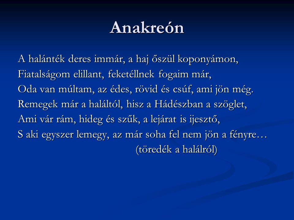 Anakreón A halánték deres immár, a haj őszül koponyámon, Fiatalságom elillant, feketéllnek fogaim már, Oda van múltam, az édes, rövid és csúf, ami jön