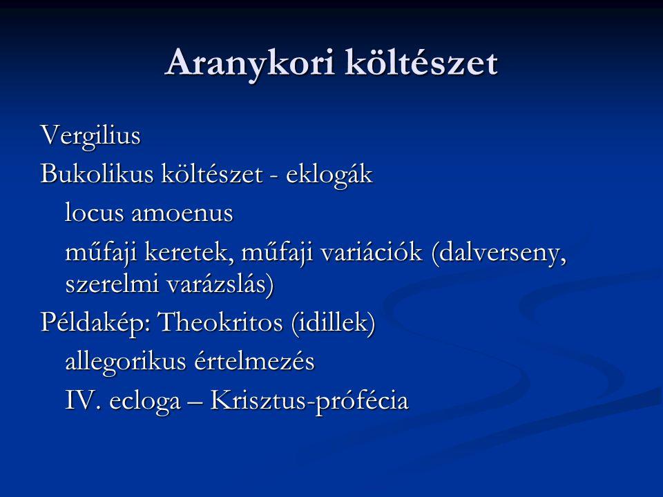 Aranykori költészet Vergilius Bukolikus költészet - eklogák locus amoenus műfaji keretek, műfaji variációk (dalverseny, szerelmi varázslás) Példakép: