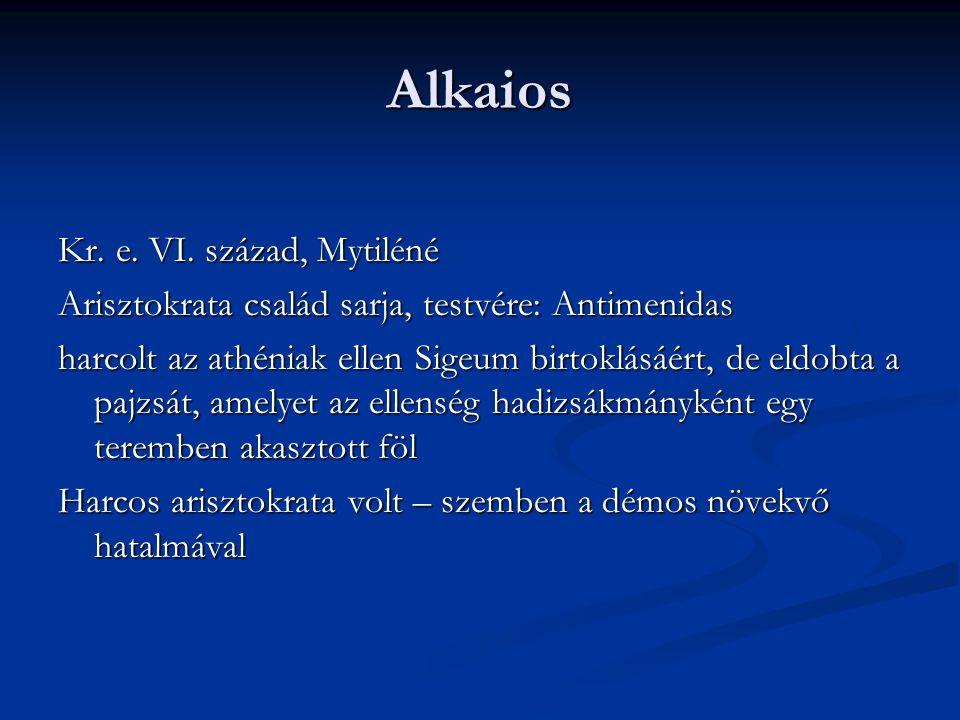 Alkaios Kr. e. VI. század, Mytiléné Arisztokrata család sarja, testvére: Antimenidas harcolt az athéniak ellen Sigeum birtoklásáért, de eldobta a pajz