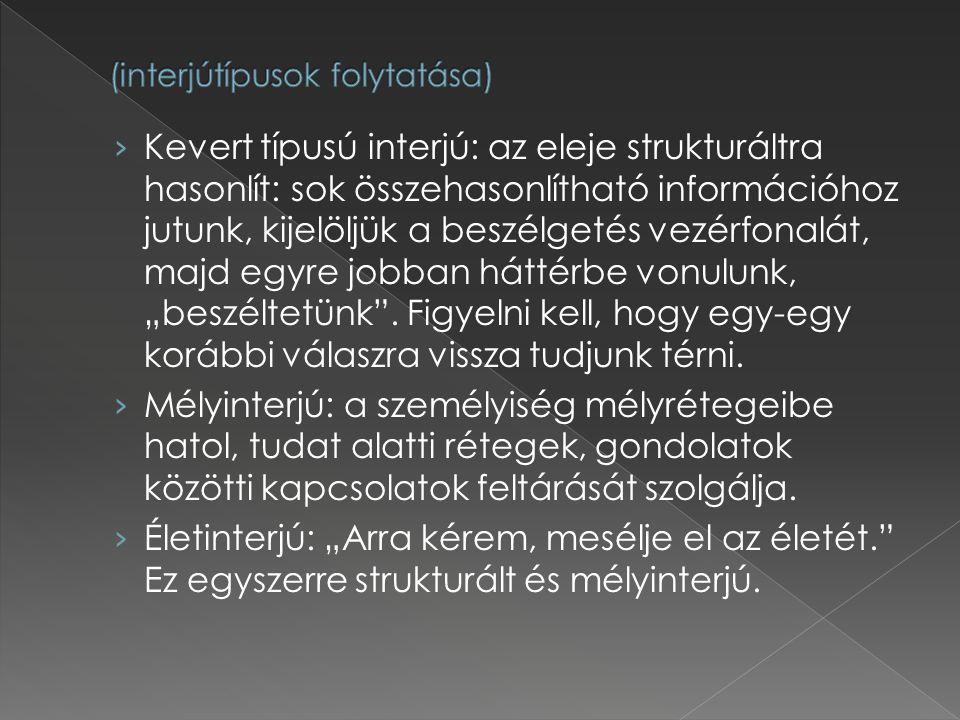 › Kevert típusú interjú: az eleje strukturáltra hasonlít: sok összehasonlítható információhoz jutunk, kijelöljük a beszélgetés vezérfonalát, majd egyr