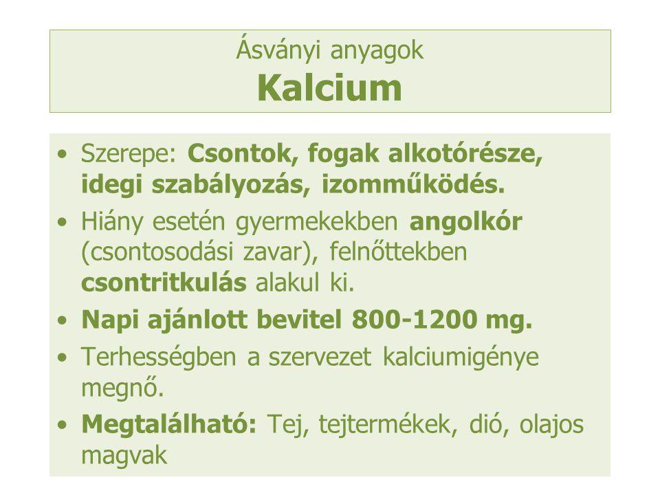 Ásványi anyagok Kalcium Szerepe: Csontok, fogak alkotórésze, idegi szabályozás, izomműködés. Hiány esetén gyermekekben angolkór (csontosodási zavar),