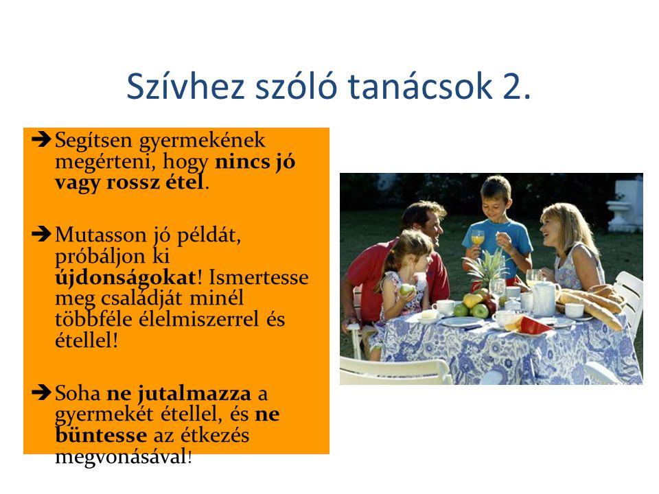 Szívhez szóló tanácsok 2.  Segítsen gyermekének megérteni, hogy nincs jó vagy rossz étel.  Mutasson jó példát, próbáljon ki újdonságokat! Ismertesse