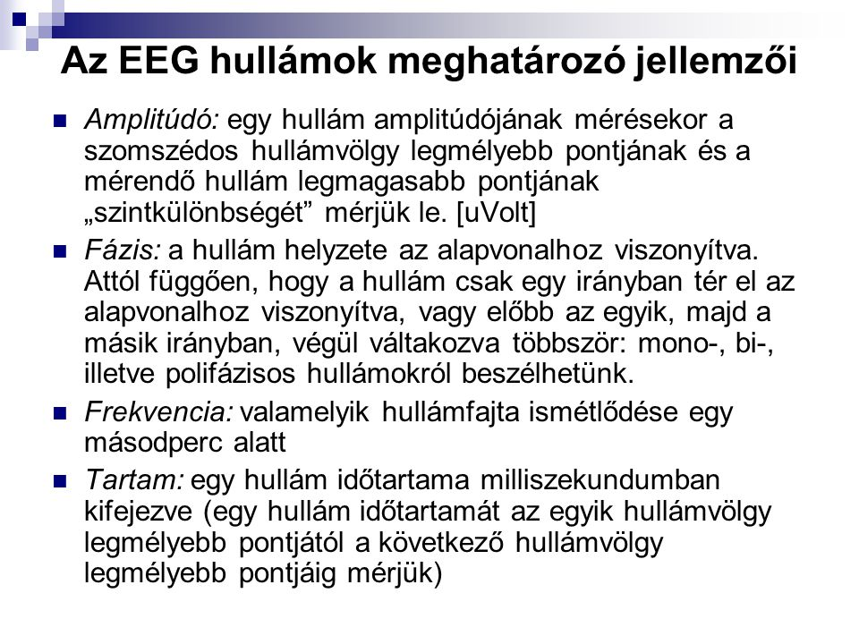 Az EEG hullámok meghatározó jellemzői Amplitúdó: egy hullám amplitúdójának mérésekor a szomszédos hullámvölgy legmélyebb pontjának és a mérendő hullám