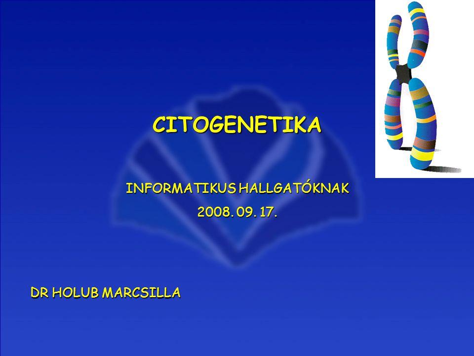 CITOGENETIKA INFORMATIKUS HALLGATÓKNAK 2008. 09. 17. DR HOLUB MARCSILLA