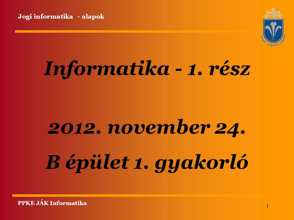 1 Informatika - 1. rész 2012. november 24. B épület 1. gyakorló PPKE JÁK Informatika Jogi informatika - alapok