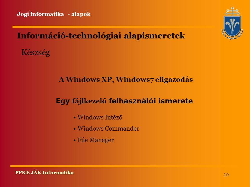 10 PPKE JÁK Informatika Információ-technológiai alapismeretek A Windows XP, Windows7 eligazodás Windows Intéző Windows Commander File Manager Készség Egy fájlkezelő felhasználói ismerete Jogi informatika - alapok