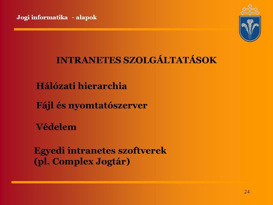 24 INTRANETES SZOLGÁLTATÁSOK Hálózati hierarchia Fájl és nyomtatószerver Védelem Egyedi intranetes szoftverek (pl. Complex Jogtár) Jogi informatika -