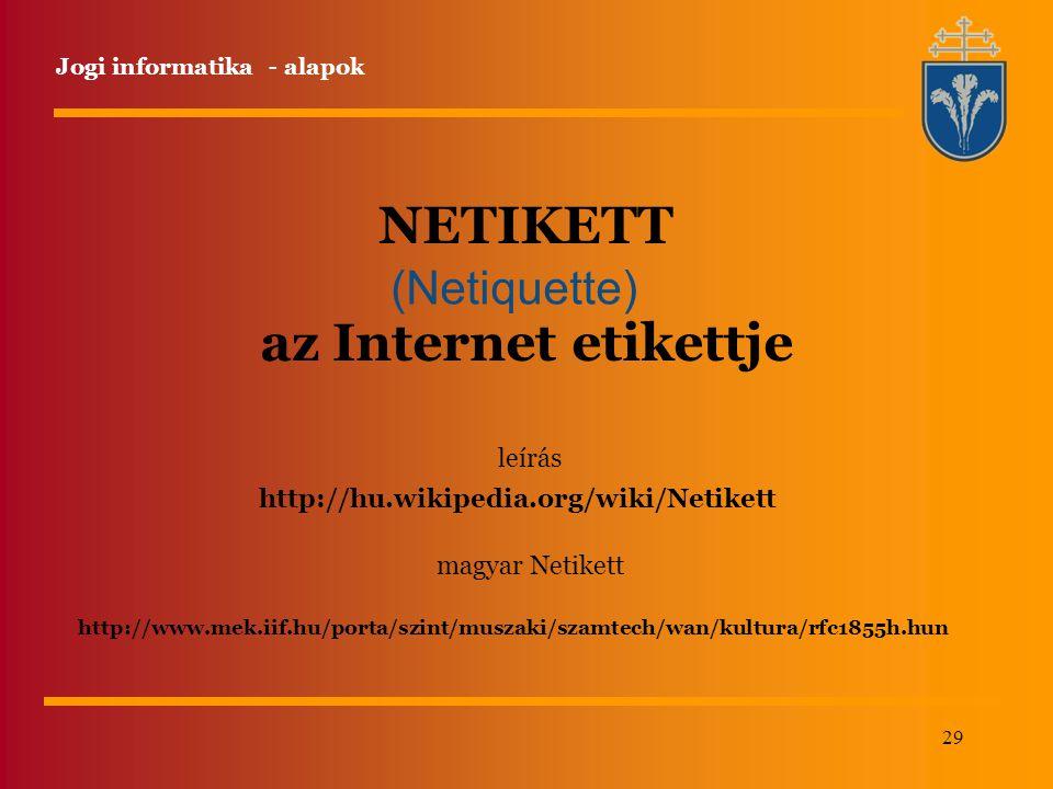 29 NETIKETT az Internet etikettje (Netiquette) http://www.mek.iif.hu/porta/szint/muszaki/szamtech/wan/kultura/rfc1855h.hun http://hu.wikipedia.org/wiki/Netikett leírás magyar Netikett Jogi informatika - alapok
