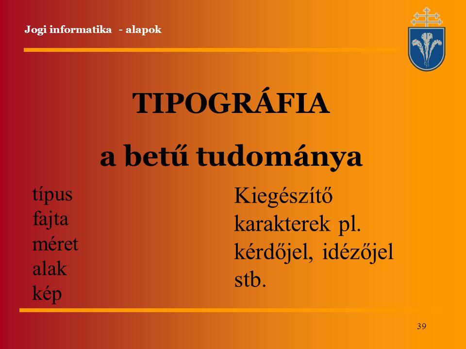 39 Jogi informatika - alapok TIPOGRÁFIA a betű tudománya típus fajta méret alak kép Kiegészítő karakterek pl.