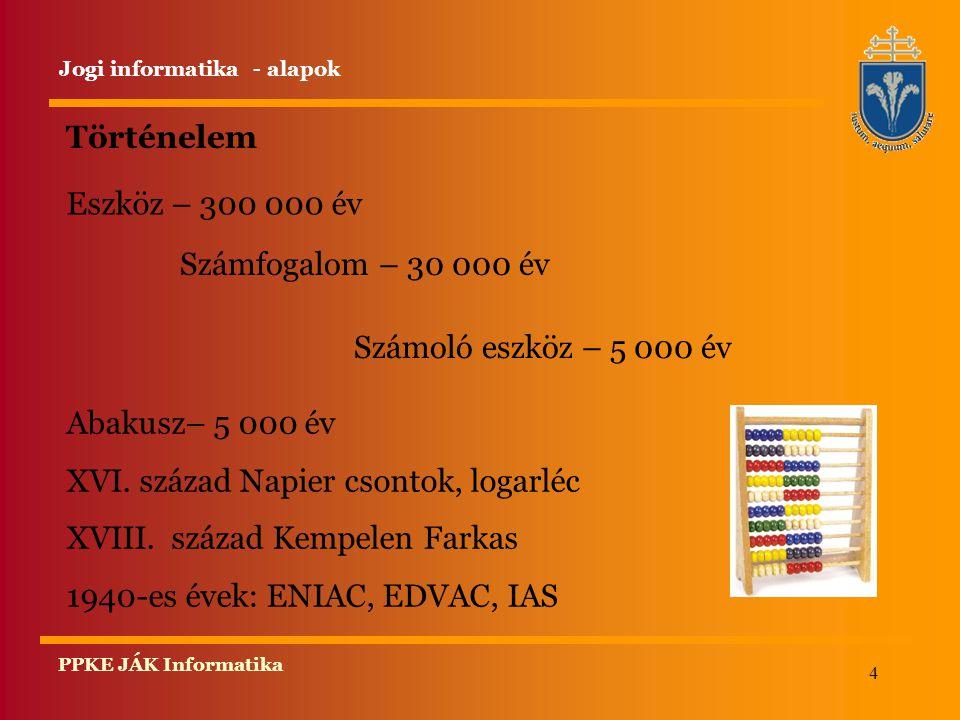 4 PPKE JÁK Informatika Történelem Eszköz – 300 000 év Jogi informatika - alapok Számfogalom – 30 000 év Számoló eszköz – 5 000 év Abakusz– 5 000 év XVI.