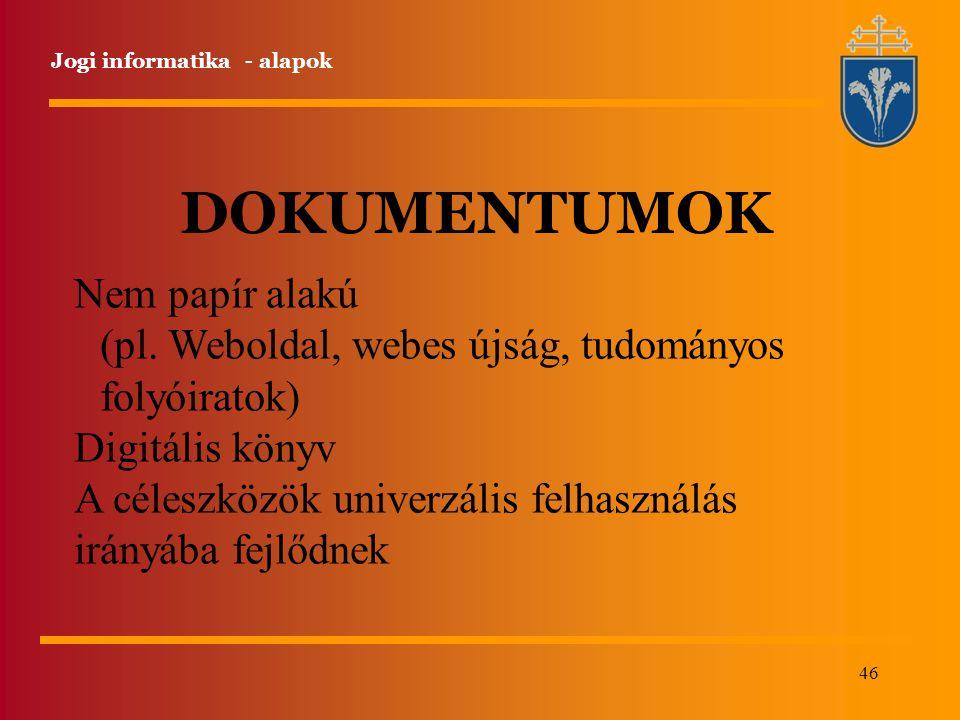46 Jogi informatika - alapok DOKUMENTUMOK Nem papír alakú (pl. Weboldal, webes újság, tudományos folyóiratok) Digitális könyv A céleszközök univerzáli