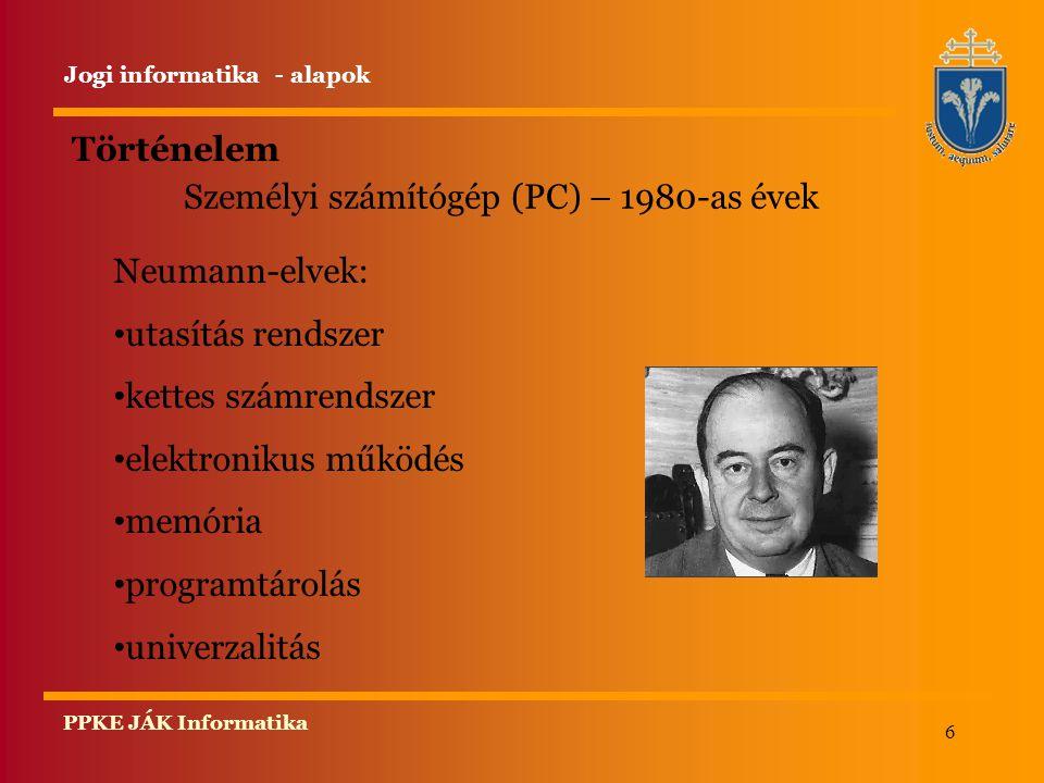 6 PPKE JÁK Informatika Történelem Jogi informatika - alapok Személyi számítógép (PC) – 1980-as évek Neumann-elvek: utasítás rendszer kettes számrendszer elektronikus működés memória programtárolás univerzalitás
