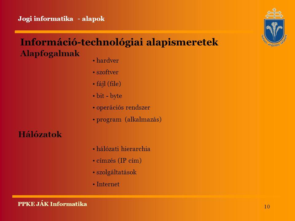 10 PPKE JÁK Informatika Információ-technológiai alapismeretek Alapfogalmak hardver szoftver fájl (file) bit - byte operációs rendszer program (alkalmazás) Hálózatok hálózati hierarchia címzés (IP cím) szolgáltatások Internet Jogi informatika - alapok