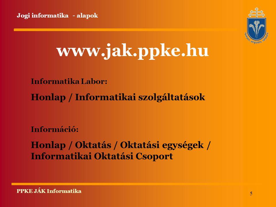 5 PPKE JÁK Informatika Informatika Labor: Honlap / Informatikai szolgáltatások Információ: Honlap / Oktatás / Oktatási egységek / Informatikai Oktatási Csoport www.jak.ppke.hu Jogi informatika - alapok