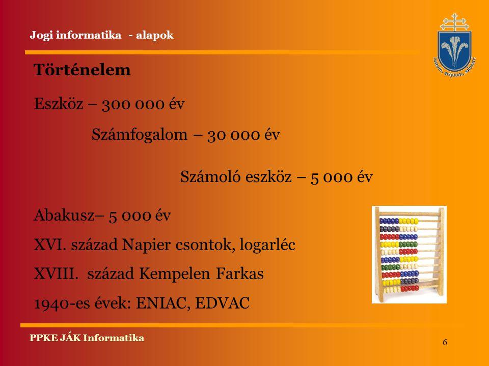 6 PPKE JÁK Informatika Történelem Eszköz – 300 000 év Jogi informatika - alapok Számfogalom – 30 000 év Számoló eszköz – 5 000 év Abakusz– 5 000 év XVI.