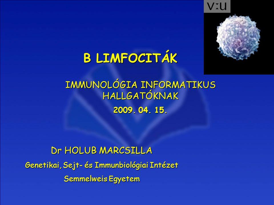 B LIMFOCITÁK IMMUNOLÓGIA INFORMATIKUS HALLGATÓKNAK 2009. 04. 15. Dr HOLUB MARCSILLA Genetikai, Sejt- és Immunbiológiai Intézet Semmelweis Egyetem